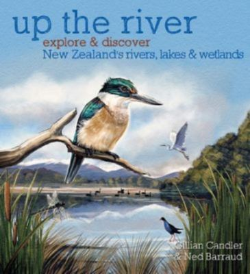 Up the River: Explore and Discover New Zealand's Rivers, Lakes & Wetlands PB