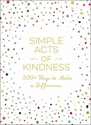 Simple Acts of Kindness: 500+ Ways to Make a Difference