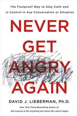 Never Get Angry Again : The Foolproof Way to Stay Calm and in Control in Any Conversation or Situation