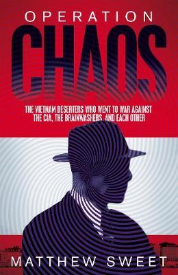 Operation Chaos: The Vietnam Deserters Who Fought the CIA, the Brainwashers, and Each Other