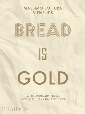 Bread Is Gold - Extraordinary Meals with Ordinary Ingredients