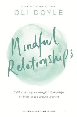 Mindful Relationships: Build Nurturing, Meaningful Relationships by Living in the Present Moment
