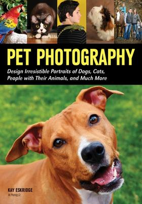 Pet Photography: Design Irresistable Portraits of Dogs, Cats, People With Their Animals and Much More