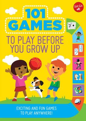 101 Games to Play Before You Grow Up : Exciting and Fun Games to Play Anywhere