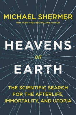 Heavens on Earth The Scientific Search for the Afterlife, Immortality, and Utopia