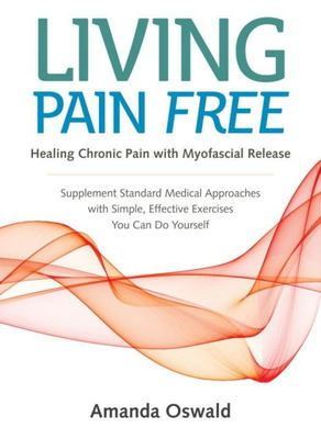 Living Pain Free: Healing Chronic Pain With Myofascial Release--Supplement Standard Medical Approaches With Simple, Effective Exercises You