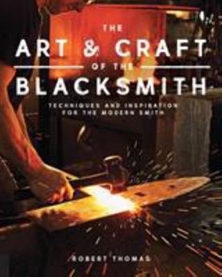 The Art and Craft of the Blacksmith : Techniques and Inspiration for the Modern Smith