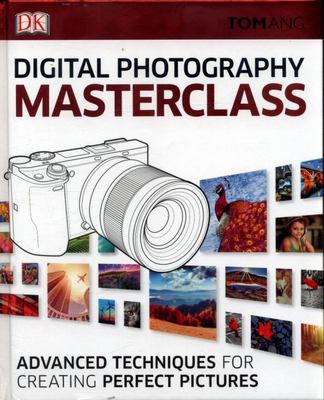 Digital Photography Masterclass - Advanced Techniques for Creating Perfect Pictures