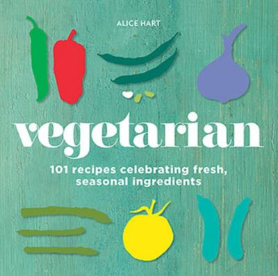 Vegetarian: 101 Recipes Celebrating Fresh, Seasonal Ingredients