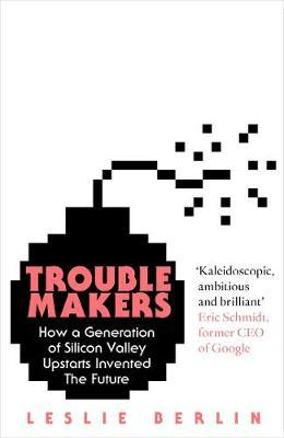 Troublemakers: How a Generation of Silicon Valley Upstarts Invented the Future