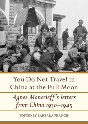 You Do Not Travel in China at the Full Moon: Agnes Moncrieff's Letters from China 1930-1945