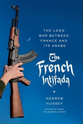 The French IntifadaThe Long War Between France and Its Arabs