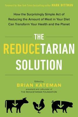 The Reducetarian Solution How the Surprisingly Simple Act of Reducing the Amount of Meat in Your Diet Can Transform Your Health and the Planet