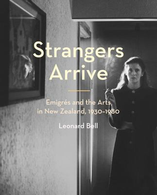 Strangers Arrive: Emigres and the Arts in New Zealand, 1930-1980