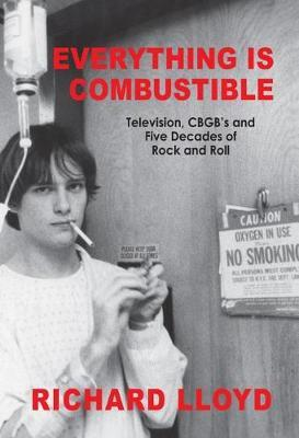 Everything Is Combustible : Television, Cbgb's & Five Decades of Rock & Roll - the Memoirs of an Alchemical Guitarist