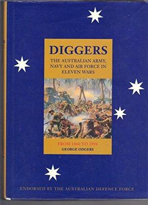 Diggers : The Australian Army, Navy and Air Force in Eleven Wars from 1860 - 1994