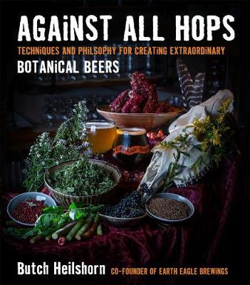 Against All HopsTechniques and Philosophy for Creating Extraordinary Botanical Beers