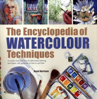 The Encyclopedia of Watercolour Techniques : A Unique Visual Directory of Watercolour Painting Techniques, With Guidance on How to Use Them