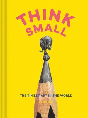 Think Small : The Tiniest Art in the World