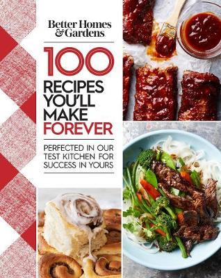 Better Homes and Gardens 100 Recipes You Will Make Forever: Perfected in Our Test Kitchen for Success in Yours