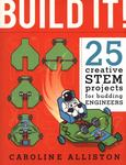 Build It! : 25 Creative Stem Projects for Budding Engineers