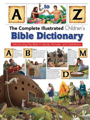 Complete Illustrated Children's Bible Dictionary: Introducting the Bible in Words, Pictures and Definitions