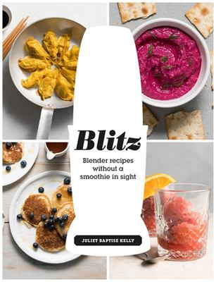 Blitz : Blender Recipes Without a Smoothie in Sight