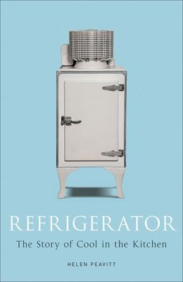 Refrigerator The Story of Cool in the Kitchen