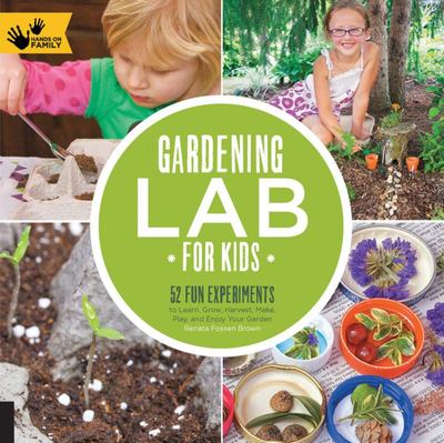 Gardening Lab for Kids 52 Fun Experiments to Learn, Grow, Harvest, Make, Play, and Enjoy Your Garden
