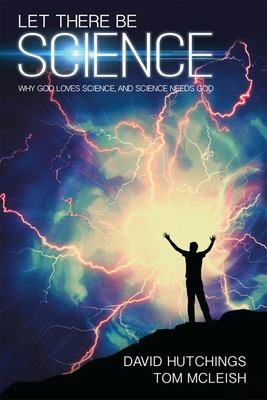 Let There Be Science: Why God loves science, and science needs God
