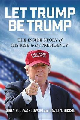 Let Trump Be Trump: The Inside Story of His Rise to the Presidency (HB)