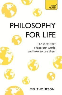 Philosophy for Life: Teach Yourself: The Ideas That Shape Our World and How To Use Them