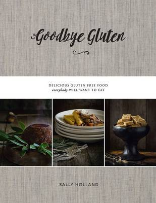 Goodbye Gluten: Delicious Gluten Free Food Everybody Will Want to Eat