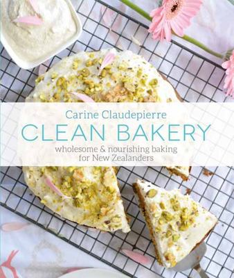 Clean Bakery : Wholesome and Nourishing Baking for New Zealanders