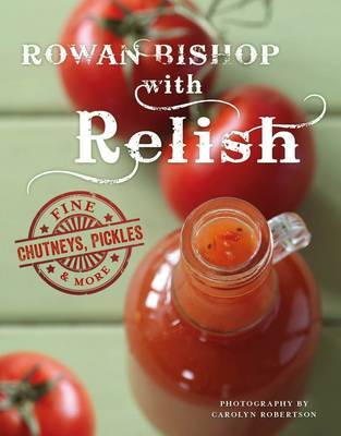 Rowan Bishop with Relish: Fine Chutneys, Pickles & More