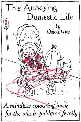 This Annoying Domestic Life: A Mindless Colouring Book for the Whole Goddamn Family