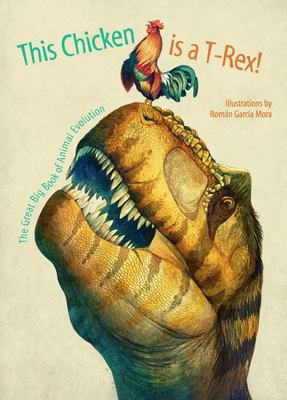My Chicken is a T-Rex! the Great Big Book of Animal Evolution