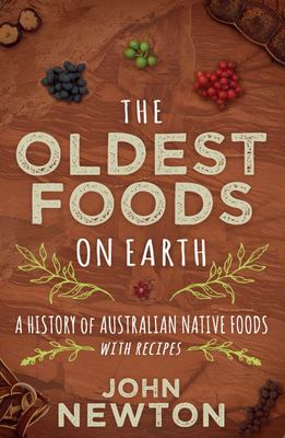 The Oldest Foods on Earth : A History of Australian Native Foods with Recipes