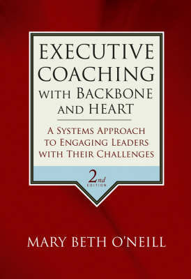 Executive Coaching with Backbone and Heart: A     Systems Approach to Engaging Leaders with Their   Challenges, Second Edition