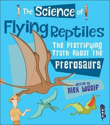 The Science of Flying Reptiles: The Pterrifying Truth about the Pterosaurs
