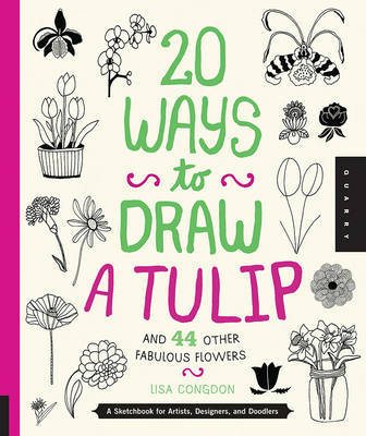 20 Ways to Draw a Tulip and 44 Other Fascinating Flowers: A Sketchbook for Artists, Designers, and Doodlers