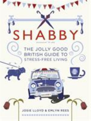 Shabby: The Jolly Good British Guide to Stress-free Living