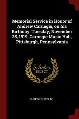 Memorial Service in Honor of Andrew Carnegie, on His Birthday, Tuesday, November 25, 1919, Carnegie Music Hall, Pittsburgh, Pennsylvania