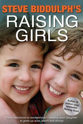 Raising Girls: From babyhood to womanhood - helping your daughter to grow up wise, warm and strong