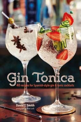 Gin Tonica : 40 Recipes for Spanish-style Gin and Tonic Cocktails