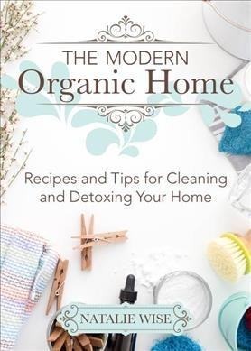 The Modern Organic Home : 100+ Diy Cleaning Products, Organization Tips, and Household Hacks