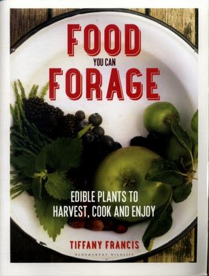 Food You Can Forage : Edible Plants to Harvest, Cook and Enjoy