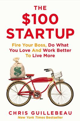 $100 Startup: Fire Your Boss, Do What You Love and Work Better to Live More