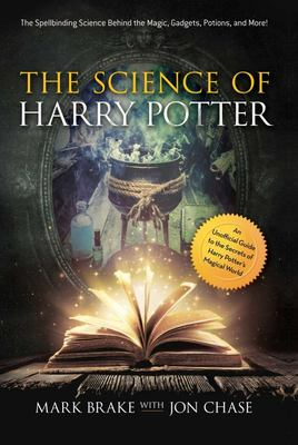 The Science of Harry Potter: The Spellbinding Secrets Behind the Magic, Gadgets, Potions, and More!