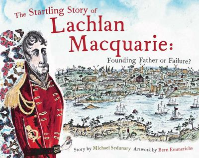 The Startling Story of Lachlan Macquarie : Founding Father or Failure?